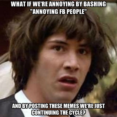 what-if-were-annoying-by-bashing-annoying-fb-people-and-by-posti